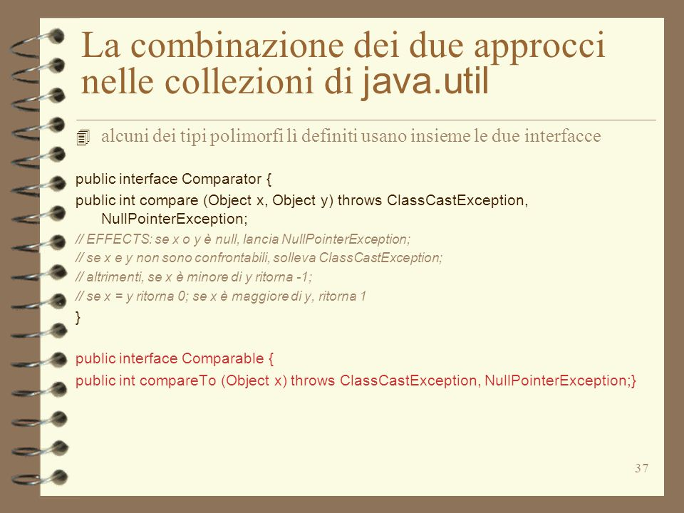 37 La combinazione dei due approcci nelle collezioni di java.util 4 alcuni dei tipi polimorfi lì definiti usano insieme le due interfacce public interface Comparator { public int compare (Object x, Object y) throws ClassCastException, NullPointerException; // EFFECTS: se x o y è null, lancia NullPointerException; // se x e y non sono confrontabili, solleva ClassCastException; // altrimenti, se x è minore di y ritorna -1; // se x = y ritorna 0; se x è maggiore di y, ritorna 1 } public interface Comparable { public int compareTo (Object x) throws ClassCastException, NullPointerException;}