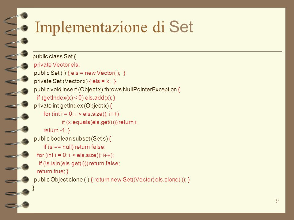 9 Implementazione di Set public class Set { private Vector els; public Set ( ) { els = new Vector( ); } private Set (Vector x) { els = x; } public void insert (Object x) throws NuIlPointerException { if (getIndex(x) < 0) els.add(x); } private int getIndex (Object x) { for (int i = 0; i < els.size(); i++) if (x.equals(els.get(i))) return i; return -1; } public boolean subset (Set s) { if (s == null) return false; for (int i = 0; i < els.size(); i++); if (!s.isIn(els.get(i))) return false; return true; } public Object clone ( ) { return new Set((Vector) els.clone( )); } }