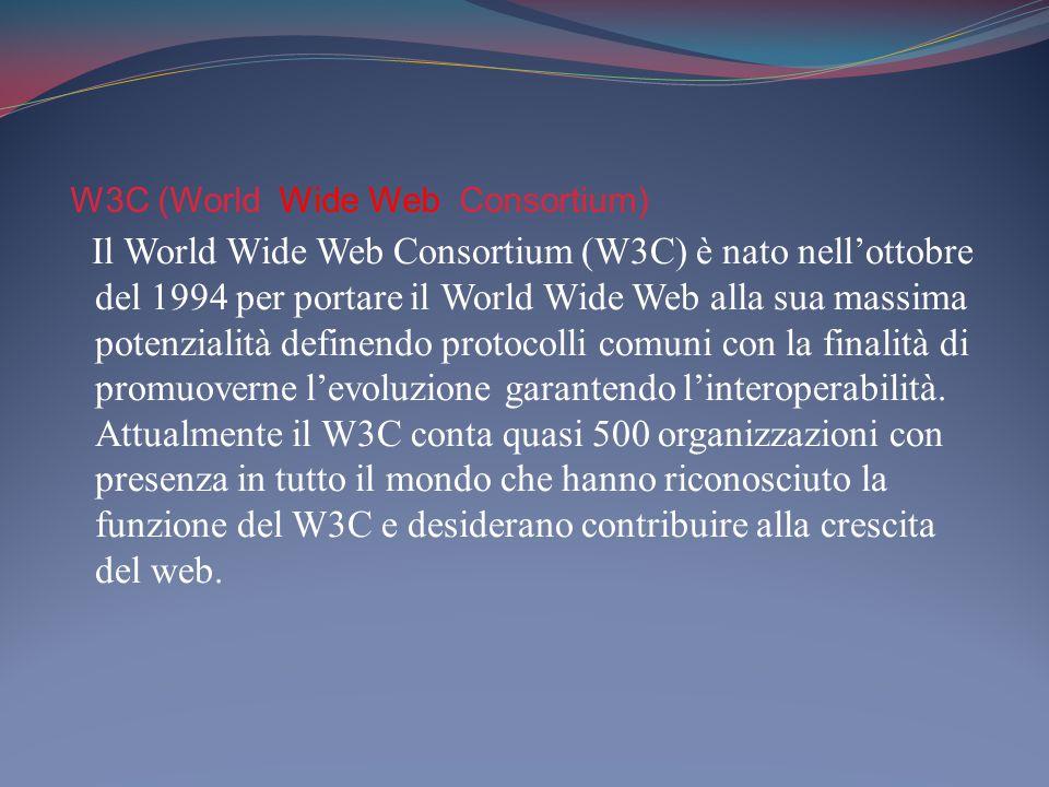 W3C (World Wide Web Consortium) Il World Wide Web Consortium (W3C) è nato nell'ottobre del 1994 per portare il World Wide Web alla sua massima potenzialità definendo protocolli comuni con la finalità di promuoverne l'evoluzione garantendo l'interoperabilità.