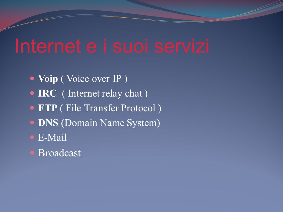 Internet e i suoi servizi Voip ( Voice over IP ) IRC ( Internet relay chat ) FTP ( File Transfer Protocol ) DNS (Domain Name System) E-Mail Broadcast