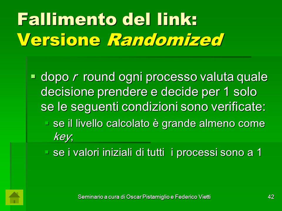 Seminario a cura di Oscar Pistamiglio e Federico Vietti 42 Fallimento del link: Versione Randomized  dopo r round ogni processo valuta quale decision
