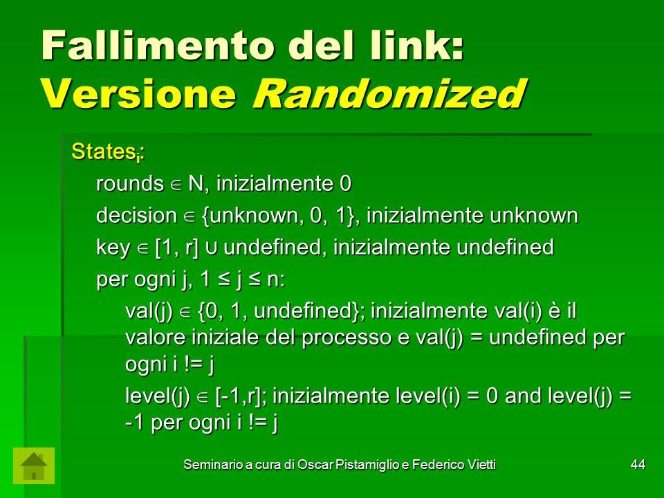 Seminario a cura di Oscar Pistamiglio e Federico Vietti 44 Fallimento del link: Versione Randomized States i : rounds ∈ N, inizialmente 0 decision ∈ {