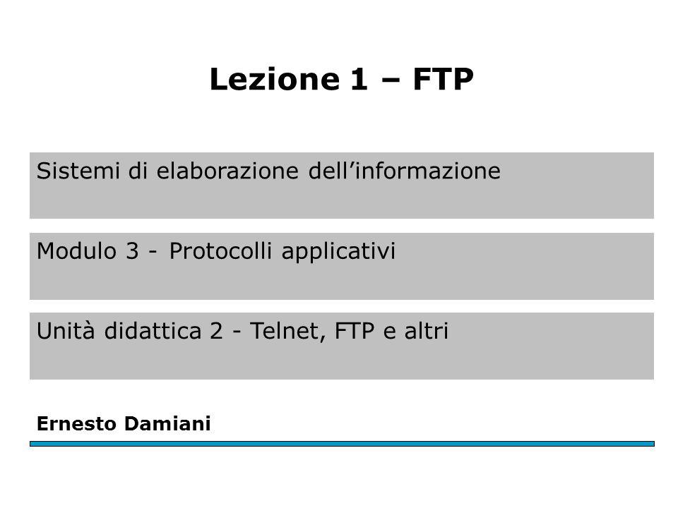 Sistemi di elaborazione dell'informazione Modulo 3 -Protocolli applicativi Unità didattica 2 - Telnet, FTP e altri Ernesto Damiani Lezione 1 – FTP