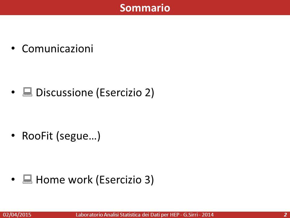 Comunicazioni  Discussione (Esercizio 2) RooFit (segue…)  Home work (Esercizio 3) Laboratorio Analisi Statistica dei Dati per HEP - G.Sirri - 20142 Sommario 02/04/2015