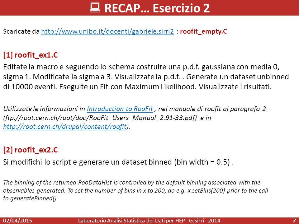 RECAP… Esercizio 2 02/04/2015Laboratorio Analisi Statistica dei Dati per HEP - G.Sirri - 20147 Scaricate da http://www.unibo.it/docenti/gabriele.sirri2 : roofit_empty.Chttp://www.unibo.it/docenti/gabriele.sirri2 [1] roofit_ex1.C Editate la macro e seguendo lo schema costruire una p.d.f.
