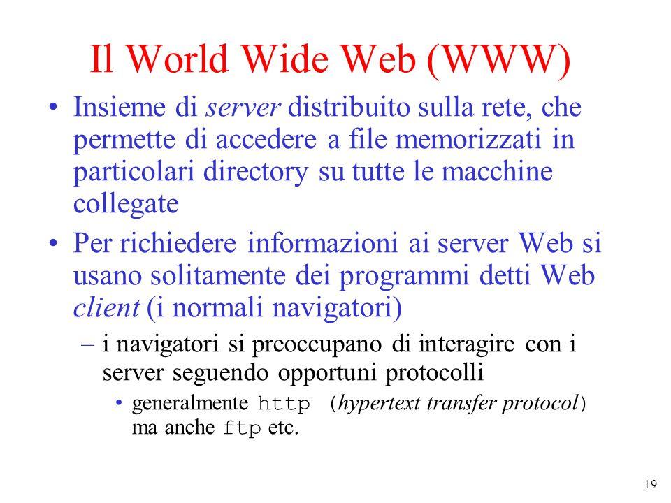 19 Il World Wide Web (WWW) Insieme di server distribuito sulla rete, che permette di accedere a file memorizzati in particolari directory su tutte le macchine collegate Per richiedere informazioni ai server Web si usano solitamente dei programmi detti Web client (i normali navigatori) –i navigatori si preoccupano di interagire con i server seguendo opportuni protocolli generalmente http ( hypertext transfer protocol ) ma anche ftp etc.