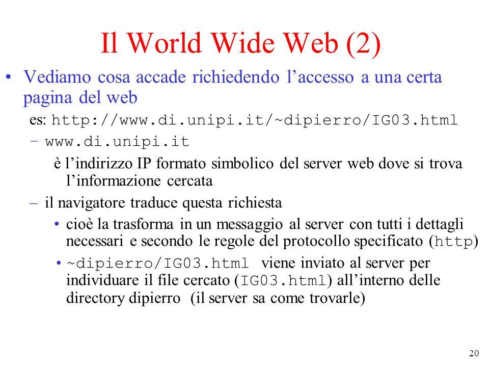 20 Il World Wide Web (2) Vediamo cosa accade richiedendo l'accesso a una certa pagina del web es: http://www.di.unipi.it/~dipierro/IG03.html –www.di.unipi.it è l'indirizzo IP formato simbolico del server web dove si trova l'informazione cercata –il navigatore traduce questa richiesta cioè la trasforma in un messaggio al server con tutti i dettagli necessari e secondo le regole del protocollo specificato ( http ) ~dipierro/IG03.html viene inviato al server per individuare il file cercato ( IG03.html ) all'interno delle directory dipierro (il server sa come trovarle)