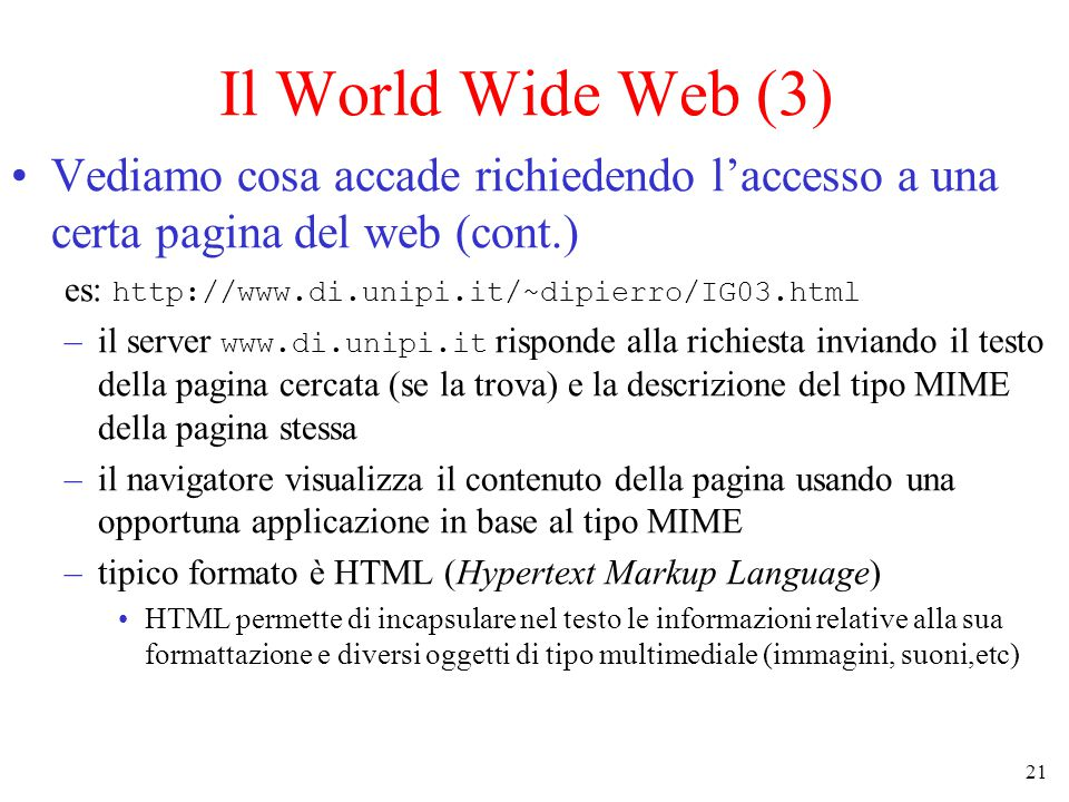 21 Il World Wide Web (3) Vediamo cosa accade richiedendo l'accesso a una certa pagina del web (cont.) es: http://www.di.unipi.it/~dipierro/IG03.html –il server www.di.unipi.it risponde alla richiesta inviando il testo della pagina cercata (se la trova) e la descrizione del tipo MIME della pagina stessa –il navigatore visualizza il contenuto della pagina usando una opportuna applicazione in base al tipo MIME –tipico formato è HTML (Hypertext Markup Language) HTML permette di incapsulare nel testo le informazioni relative alla sua formattazione e diversi oggetti di tipo multimediale (immagini, suoni,etc)