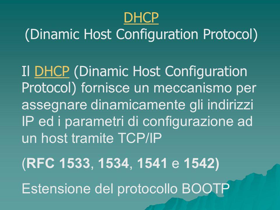 Il DHCP (Dinamic Host Configuration Protocol) fornisce un meccanismo per assegnare dinamicamente gli indirizzi IP ed i parametri di configurazione ad un host tramite TCP/IPDHCP (RFC 1533, 1534, 1541 e 1542) Estensione del protocollo BOOTP DHCP (Dinamic Host Configuration Protocol)