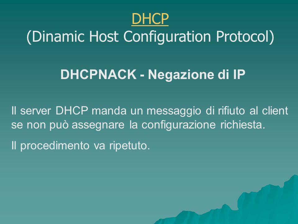 DHCPNACK - Negazione di IP Il server DHCP manda un messaggio di rifiuto al client se non può assegnare la configurazione richiesta.