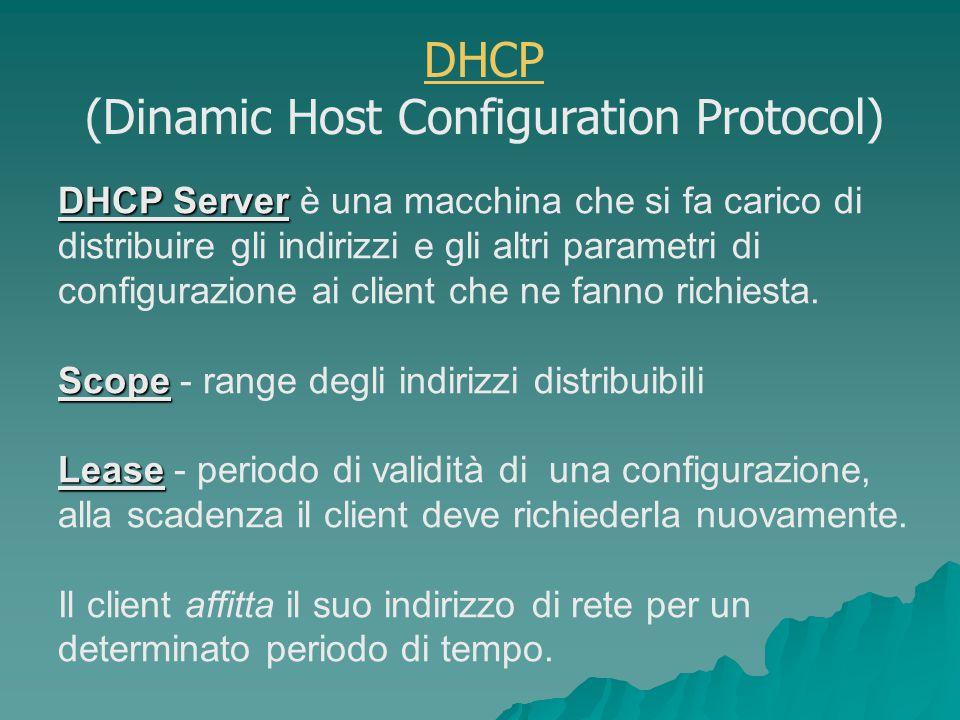 DHCP Server DHCP Server è una macchina che si fa carico di distribuire gli indirizzi e gli altri parametri di configurazione ai client che ne fanno richiesta.