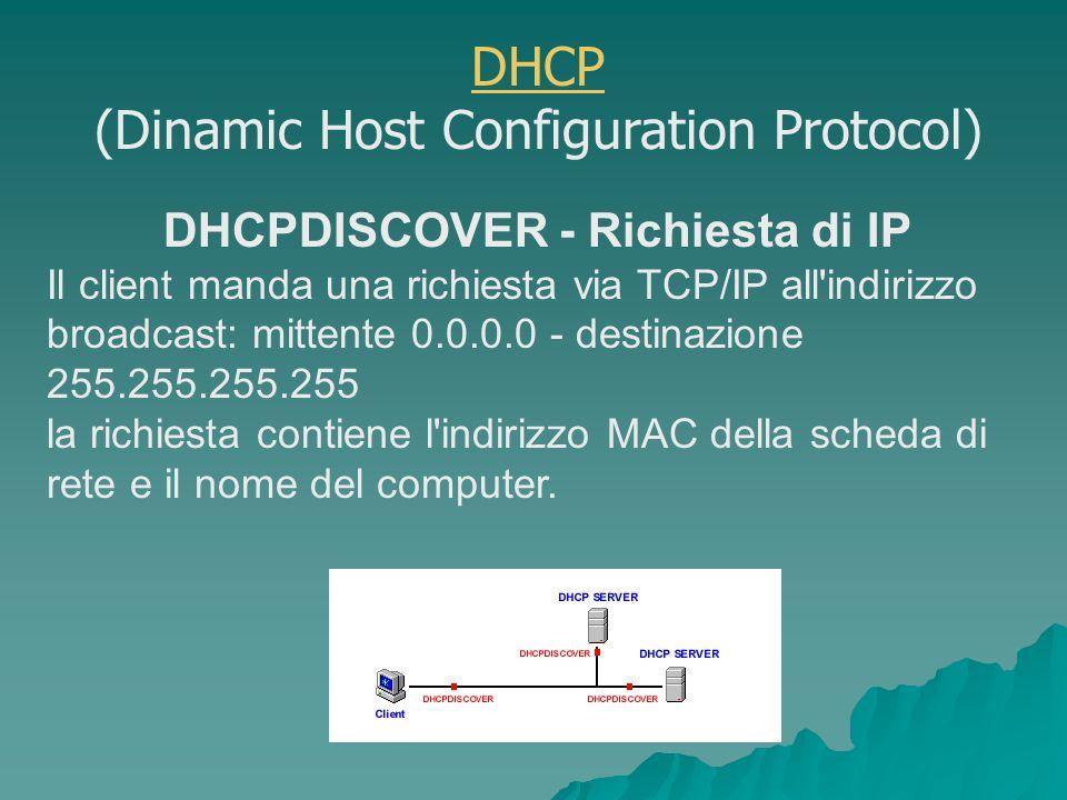 DHCPDISCOVER - Richiesta di IP Il client manda una richiesta via TCP/IP all indirizzo broadcast: mittente 0.0.0.0 - destinazione 255.255.255.255 la richiesta contiene l indirizzo MAC della scheda di rete e il nome del computer.