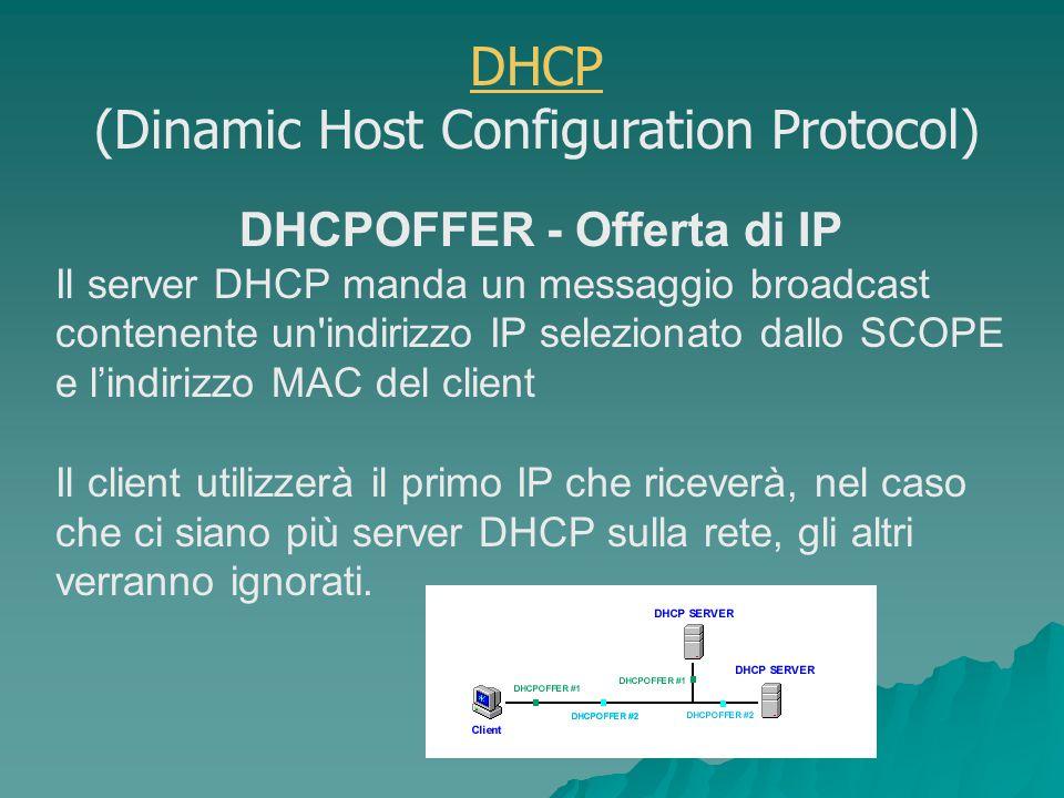 DHCPOFFER - Offerta di IP Il server DHCP manda un messaggio broadcast contenente un indirizzo IP selezionato dallo SCOPE e l'indirizzo MAC del client Il client utilizzerà il primo IP che riceverà, nel caso che ci siano più server DHCP sulla rete, gli altri verranno ignorati.