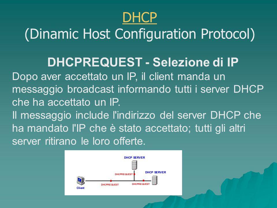 DHCPREQUEST - Selezione di IP Dopo aver accettato un IP, il client manda un messaggio broadcast informando tutti i server DHCP che ha accettato un IP.