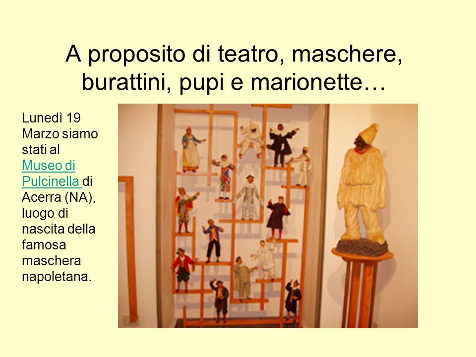 A proposito di teatro, maschere, burattini, pupi e marionette… Lunedì 19 Marzo siamo stati al Museo di Pulcinella di Acerra (NA), luogo di nascita della famosa maschera napoletana.