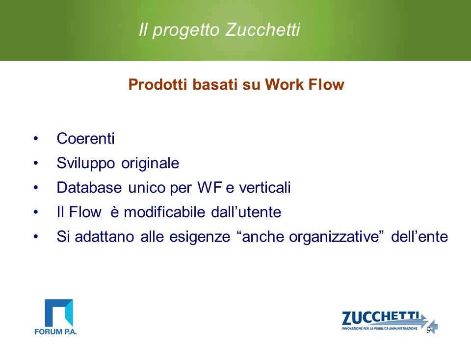 9 Il progetto Zucchetti Prodotti basati su Work Flow Coerenti Sviluppo originale Database unico per WF e verticali Il Flow è modificabile dall'utente Si adattano alle esigenze anche organizzative dell'ente