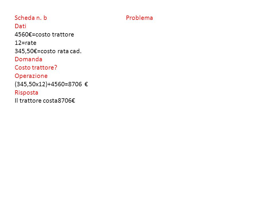 Scheda n. b Problema Dati 4560€=costo trattore 12=rate 345,50€=costo rata cad.