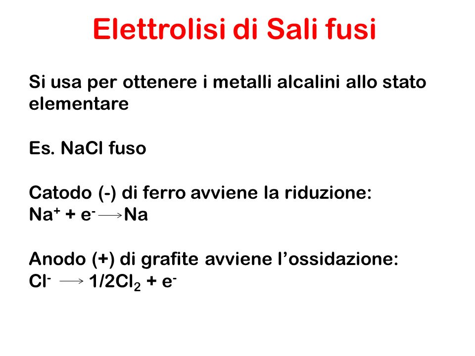 Si usa per ottenere i metalli alcalini allo stato elementare Es. NaCl fuso Catodo (-) di ferro avviene la riduzione: Na + + e - Na Anodo (+) di grafit