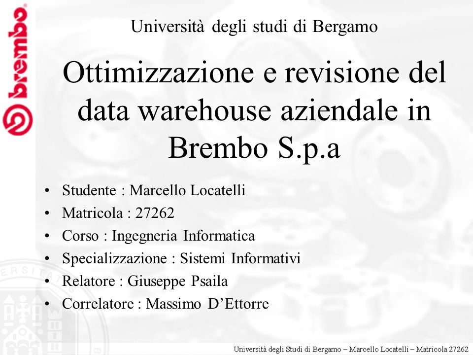 Ottimizzazione e revisione del data warehouse aziendale in Brembo S.p.a Studente : Marcello Locatelli Matricola : 27262 Corso : Ingegneria Informatica