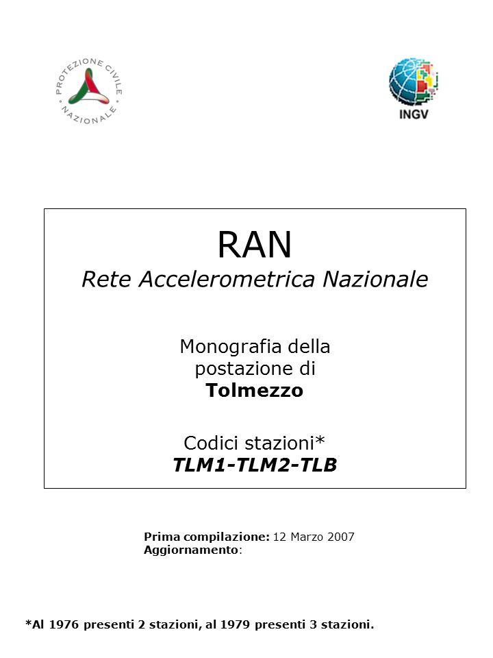 RAN Rete Accelerometrica Nazionale Monografia della postazione di Tolmezzo Codici stazioni* TLM1-TLM2-TLB Prima compilazione: 12 Marzo 2007 Aggiornamento: *Al 1976 presenti 2 stazioni, al 1979 presenti 3 stazioni.