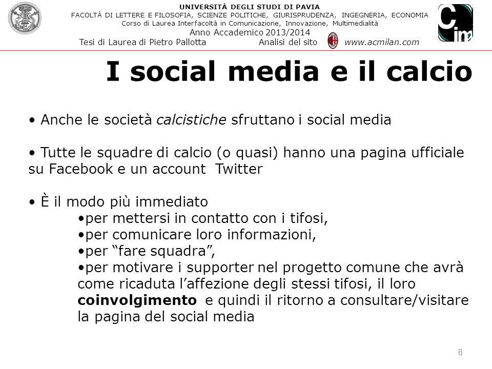 I social media e il calcio 8 Anche le società calcistiche sfruttano i social media Tutte le squadre di calcio (o quasi) hanno una pagina ufficiale su