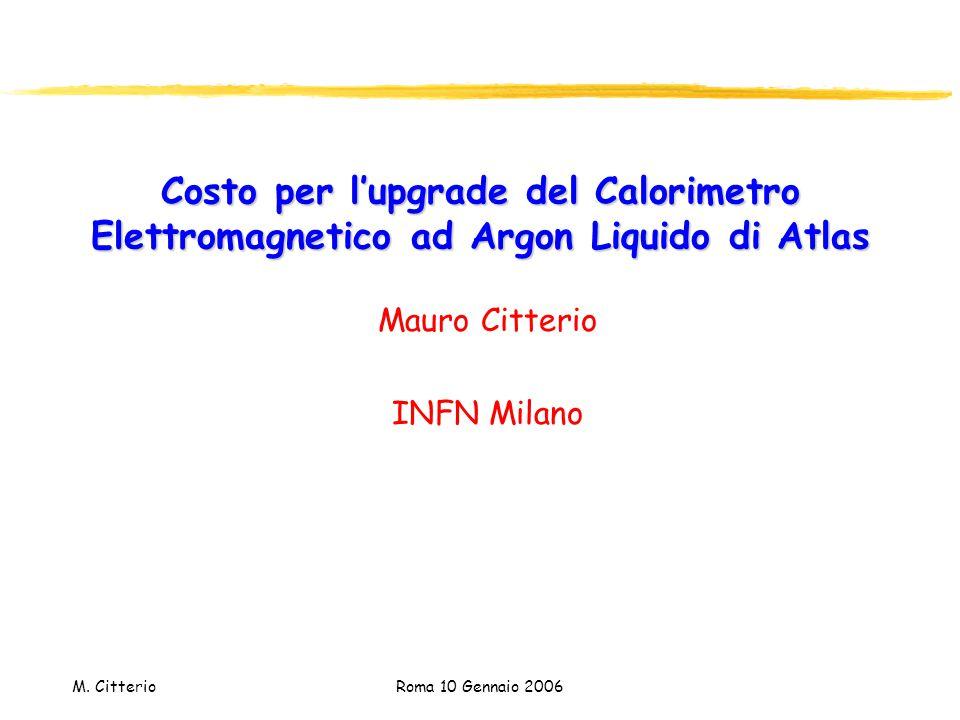 M. Citterio Roma 10 Gennaio 2006 Costo per l'upgrade del Calorimetro Elettromagnetico ad Argon Liquido di Atlas Mauro Citterio INFN Milano