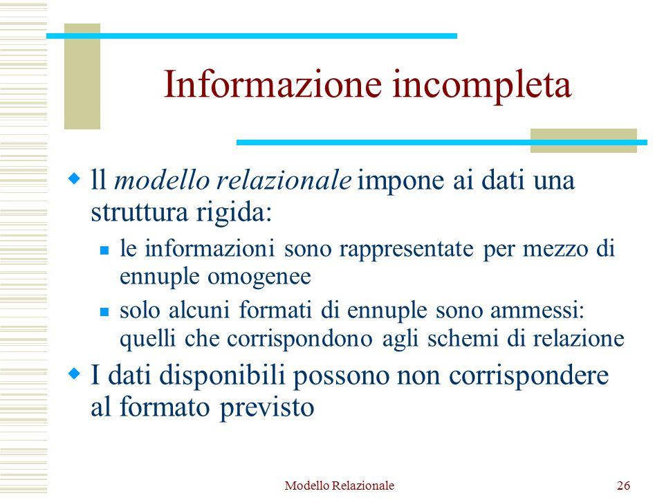 Modello Relazionale26 Informazione incompleta  ll modello relazionale impone ai dati una struttura rigida: le informazioni sono rappresentate per mezzo di ennuple omogenee solo alcuni formati di ennuple sono ammessi: quelli che corrispondono agli schemi di relazione  I dati disponibili possono non corrispondere al formato previsto