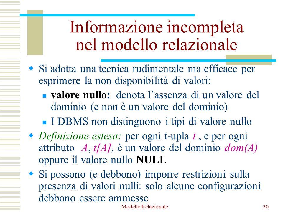 Modello Relazionale30 Informazione incompleta nel modello relazionale  Si adotta una tecnica rudimentale ma efficace per esprimere la non disponibilità di valori: valore nullo: denota l'assenza di un valore del dominio (e non è un valore del dominio) I DBMS non distinguono i tipi di valore nullo  Definizione estesa: per ogni t-upla t, e per ogni attributo A, t[A], è un valore del dominio dom(A) oppure il valore nullo NULL  Si possono (e debbono) imporre restrizioni sulla presenza di valori nulli: solo alcune configurazioni debbono essere ammesse