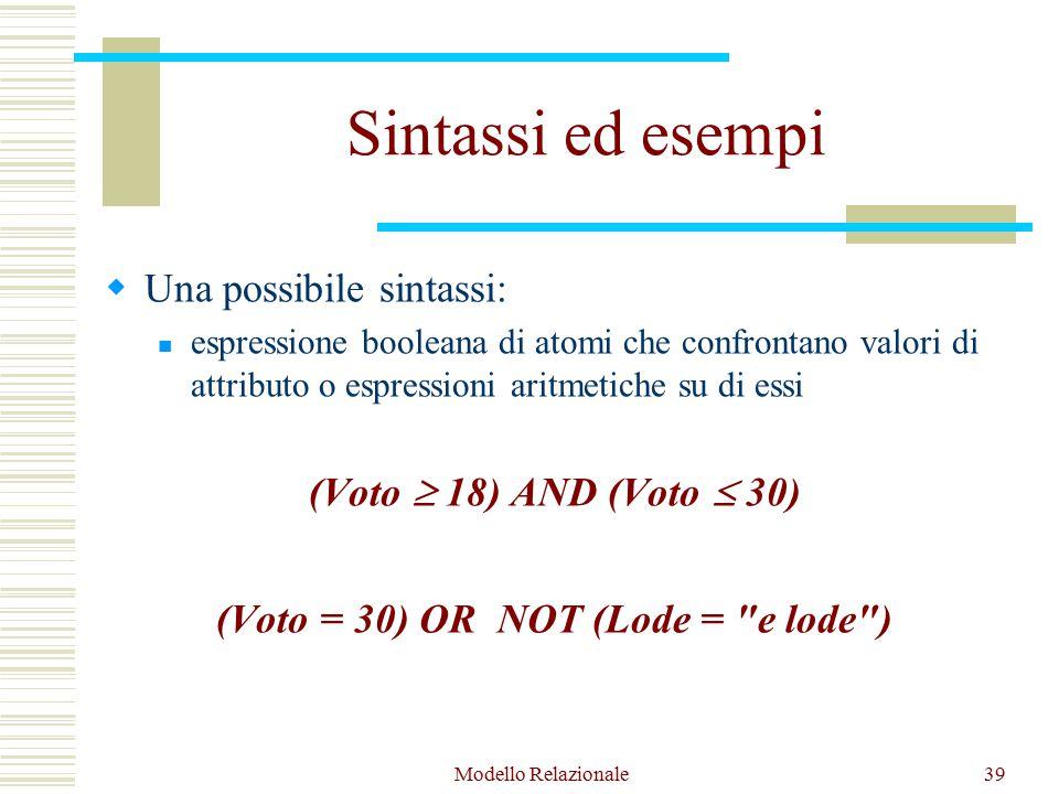Modello Relazionale39 Sintassi ed esempi  Una possibile sintassi: espressione booleana di atomi che confrontano valori di attributo o espressioni aritmetiche su di essi (Voto  18) AND (Voto  30) (Voto = 30) OR NOT (Lode = e lode )