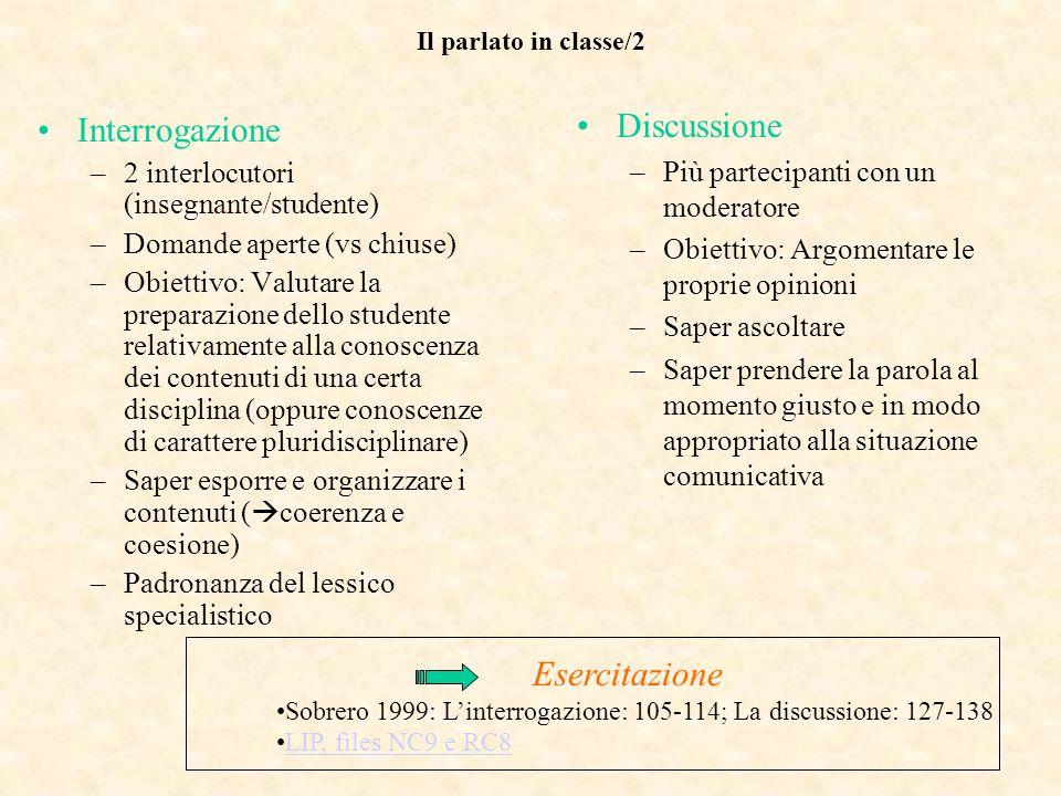 Il parlato in classe/2 Interrogazione –2 interlocutori (insegnante/studente) –Domande aperte (vs chiuse) –Obiettivo: Valutare la preparazione dello st