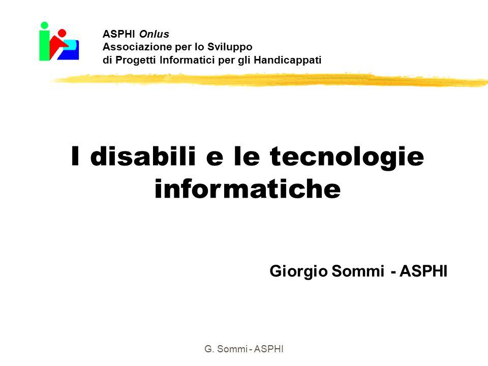 G. Sommi - ASPHI I disabili e le tecnologie informatiche Giorgio Sommi - ASPHI ASPHI Onlus Associazione per lo Sviluppo di Progetti Informatici per gl