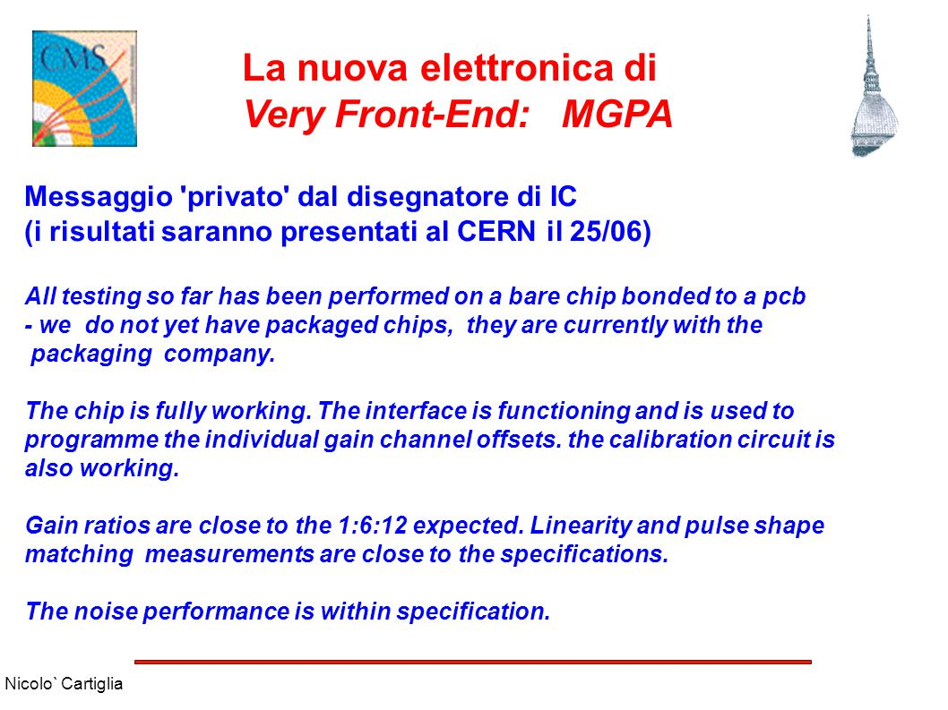 Nicolo` Cartiglia La nuova elettronica di Very Front-End: MGPA Messaggio privato dal disegnatore di IC (i risultati saranno presentati al CERN il 25/06) All testing so far has been performed on a bare chip bonded to a pcb - we do not yet have packaged chips, they are currently with the packaging company.