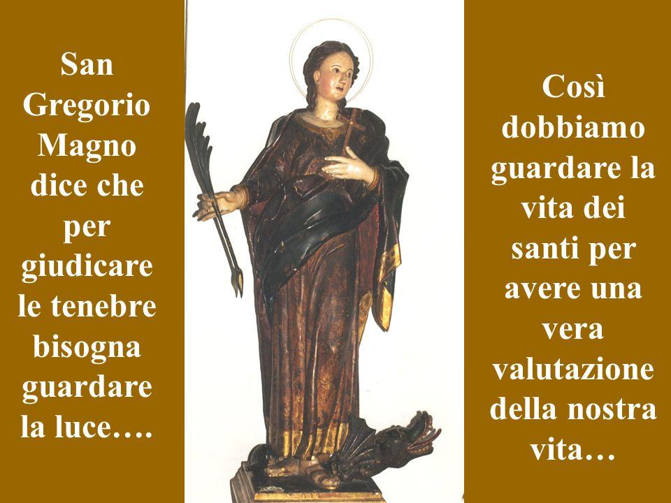 San Gregorio Magno dice che per giudicare le tenebre bisogna guardare la luce…. Così dobbiamo guardare la vita dei santi per avere una vera valutazion