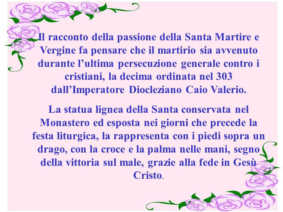 Il racconto della passione della Santa Martire e Vergine fa pensare che il martirio sia avvenuto durante l'ultima persecuzione generale contro i crist