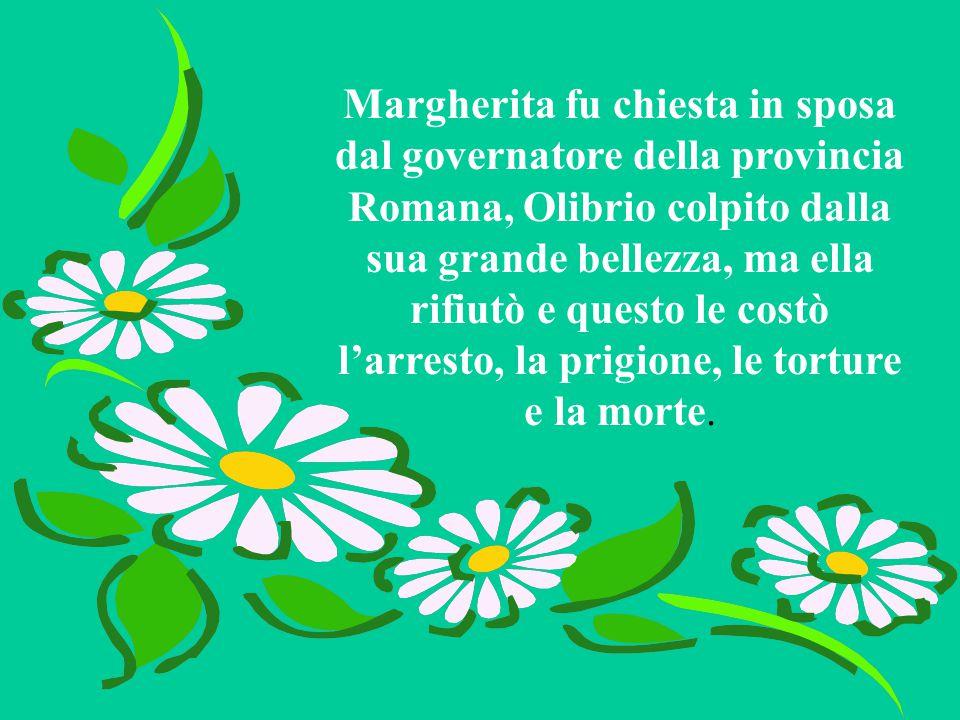 Margherita fu chiesta in sposa dal governatore della provincia Romana, Olibrio colpito dalla sua grande bellezza, ma ella rifiutò e questo le costò l'