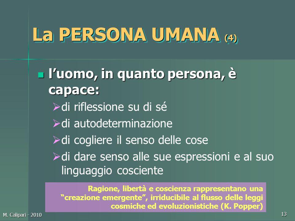 M. Calipari - 2010 13 La PERSONA UMANA (4) l'uomo, in quanto persona, è capace: l'uomo, in quanto persona, è capace:  di riflessione su di sé  di au