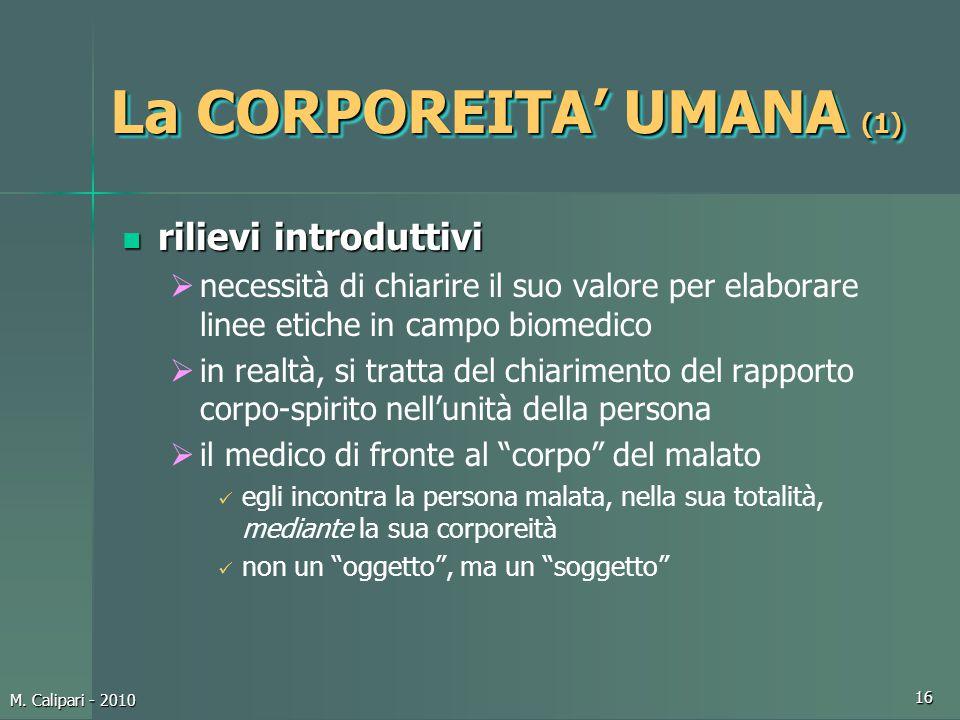 M. Calipari - 2010 16 La CORPOREITA' UMANA (1) rilievi introduttivi rilievi introduttivi  necessità di chiarire il suo valore per elaborare linee eti