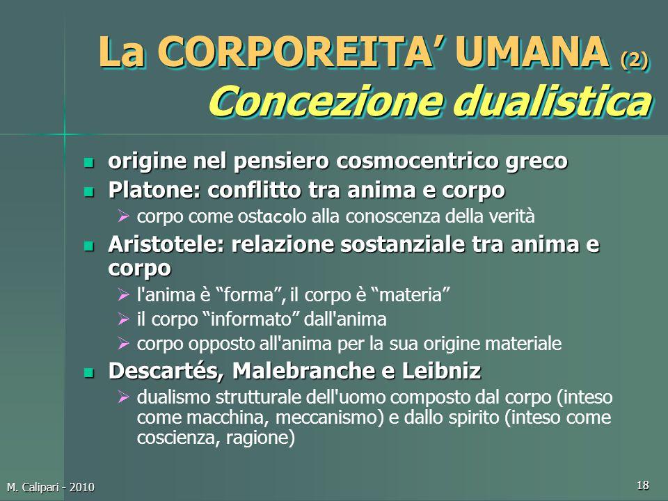 M. Calipari - 2010 18 La CORPOREITA' UMANA (2) Concezione dualistica origine nel pensiero cosmocentrico greco origine nel pensiero cosmocentrico greco