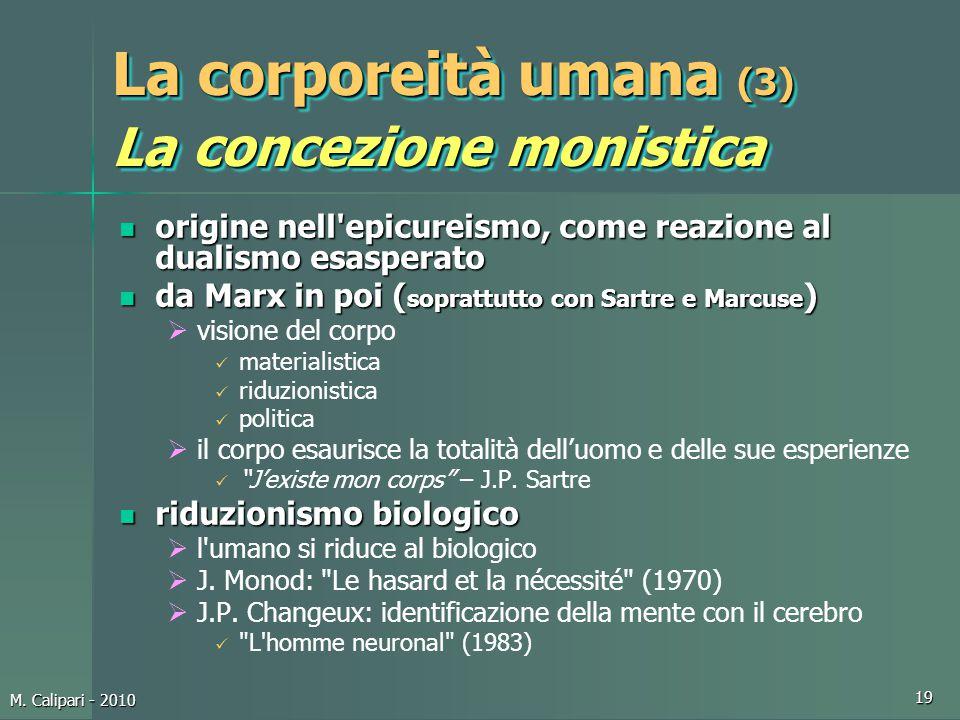 M. Calipari - 2010 19 La corporeità umana (3) La concezione monistica origine nell'epicureismo, come reazione al dualismo esasperato origine nell'epic