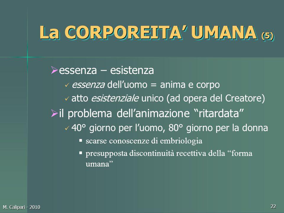 M. Calipari - 2010 22 La CORPOREITA' UMANA (5)  essenza – esistenza essenza dell'uomo = anima e corpo atto esistenziale unico (ad opera del Creatore)