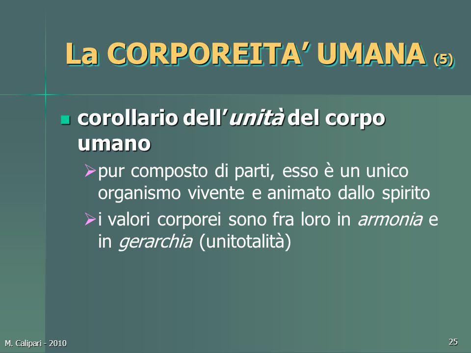 M. Calipari - 2010 25 La CORPOREITA' UMANA (5) corollario dell'unità del corpo umano corollario dell'unità del corpo umano  pur composto di parti, es