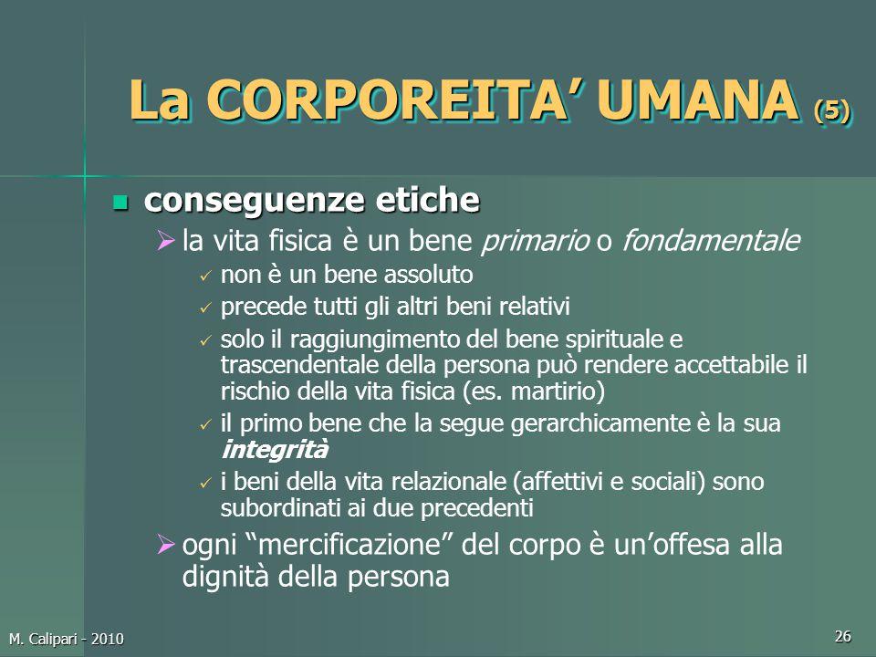 M. Calipari - 2010 26 La CORPOREITA' UMANA (5) conseguenze etiche conseguenze etiche  la vita fisica è un bene primario o fondamentale non è un bene
