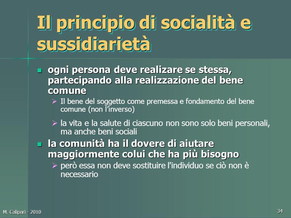 M. Calipari - 2010 34 Il principio di socialità e sussidiarietà ogni persona deve realizare se stessa, partecipando alla realizzazione del bene comune