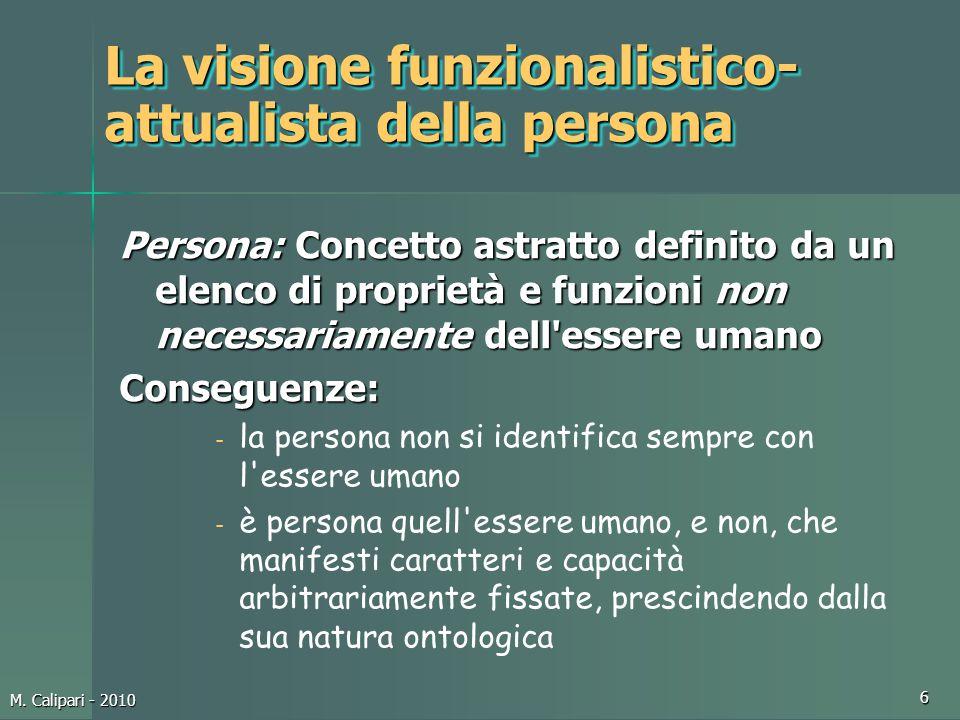 M. Calipari - 2010 6 La visione funzionalistico- attualista della persona Persona: Concetto astratto definito da un elenco di proprietà e funzioni non