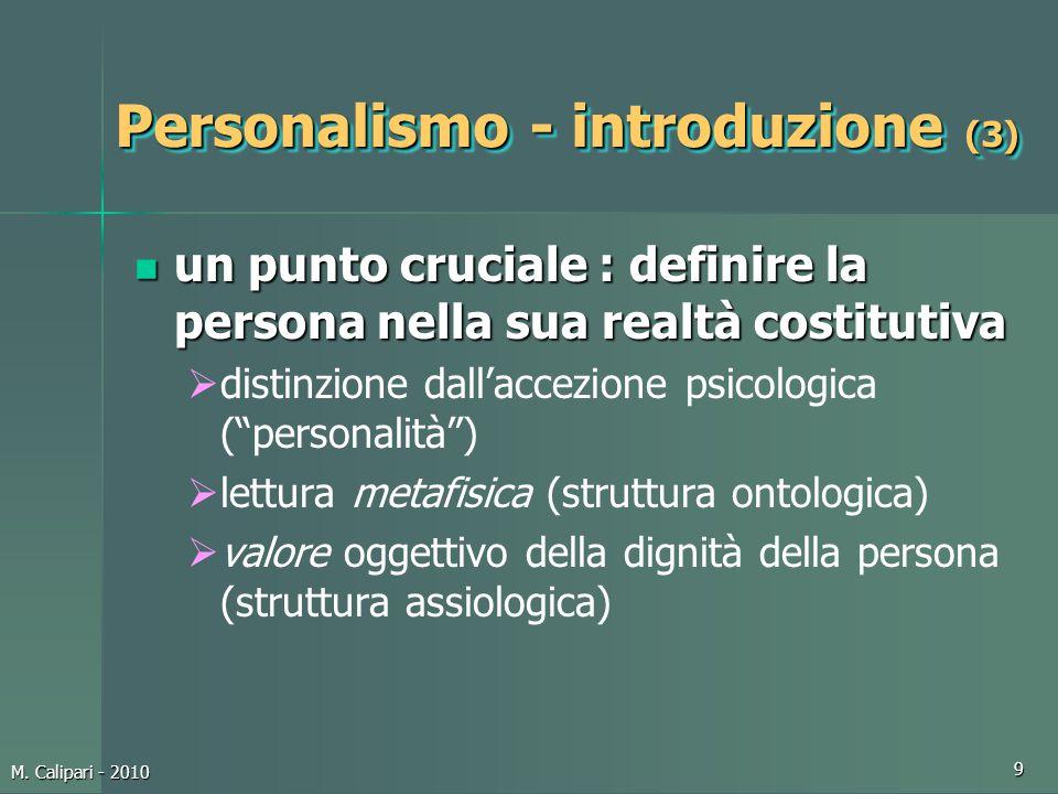 M. Calipari - 2010 9 Personalismo - introduzione (3) un punto cruciale : definire la persona nella sua realtà costitutiva un punto cruciale : definire
