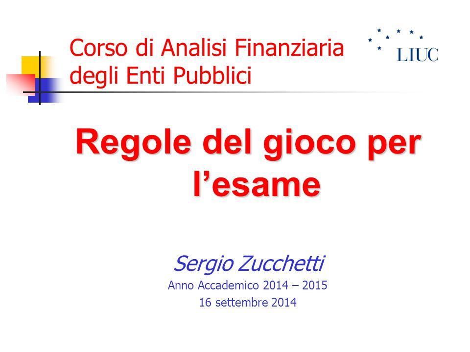 Corso di Analisi Finanziaria degli Enti Pubblici Regole del gioco per l'esame Sergio Zucchetti Anno Accademico 2014 – 2015 16 settembre 2014