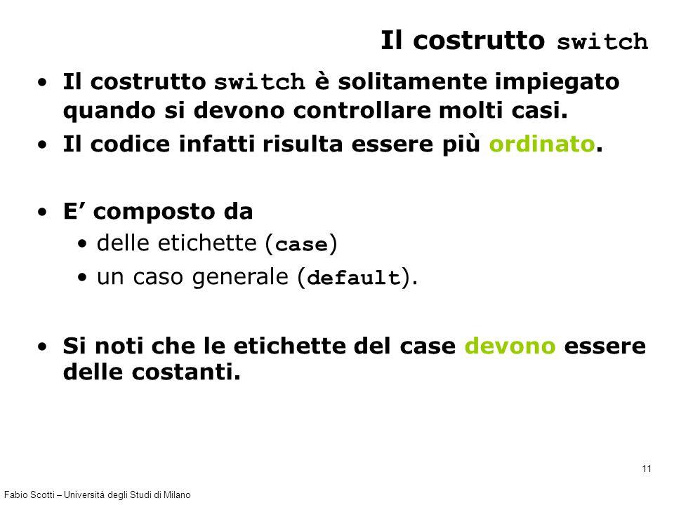 Fabio Scotti – Università degli Studi di Milano 11 Il costrutto switch Il costrutto switch è solitamente impiegato quando si devono controllare molti casi.