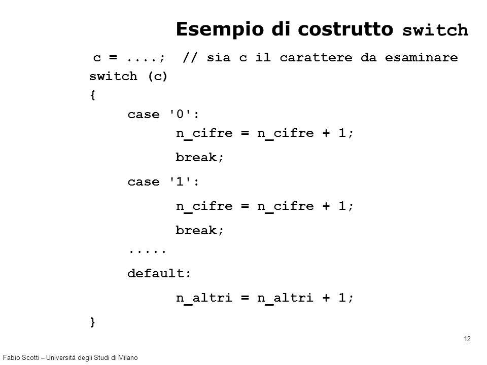 Fabio Scotti – Università degli Studi di Milano 12 Esempio di costrutto switch c =....; // sia c il carattere da esaminare switch (c) { case 0 : n_cifre = n_cifre + 1; break; case 1 : n_cifre = n_cifre + 1; break;.....