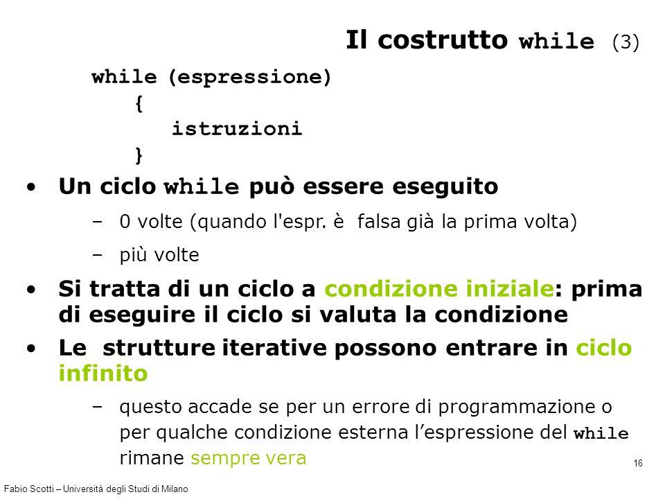 Fabio Scotti – Università degli Studi di Milano 16 Il costrutto while (3) while (espressione) { istruzioni } Un ciclo while può essere eseguito –0 volte (quando l espr.