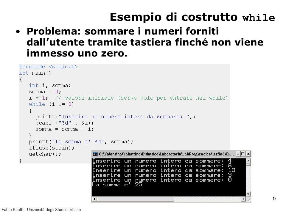Fabio Scotti – Università degli Studi di Milano 17 Esempio di costrutto while Problema: sommare i numeri forniti dall'utente tramite tastiera finché non viene immesso uno zero.